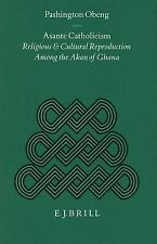 Asante Catholicism: Religious and Cultural Reproduction Among the Akan of Ghana