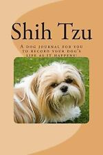 Shih Tzu : A Dog Journal for You to Record Your Dog's Life As It Happens! by...