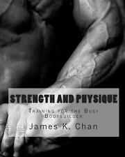 Strength and Physique : Training for the Busy Bodybuilder by James K. Chan...