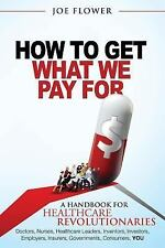 How to Get What We Pay For: A Handbook for Healthcare Revolutionaries - Doctors,