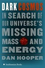 Dark Cosmos : In Search of Our Universe's Missing Mass and Energy by Dan...