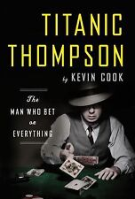 Titanic Thompson : The Man Who Bet on Everything by Kevin Cook (2010, Hardcover)