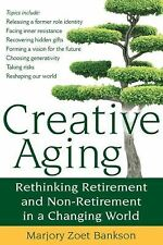 Creative Aging : Rethinking Retirement and Non-Retirement in a Changing World...