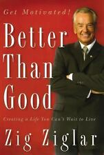 Better Than Good : Creating a Life You Can't Wait to Live by Zig Ziglar...