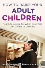 How to Raise Your Adult Children: Real-Life Advice for When Your Kids Don't Want