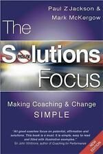 The Solutions Focus : Making Coaching and Change Simple by Mark McKergow and...
