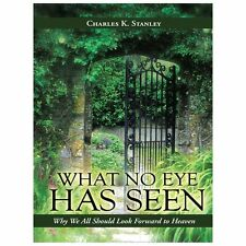 What No Eye Has Seen : Why We All Should Look Forward to Heaven by Charles K....