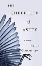The Shelf Life of Ashes : A Memoir by Hollis Giammatteo (2016, Paperback)