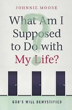 What Am I Supposed to Do with My Life?: God's Will Demystified by Moore, Johnni