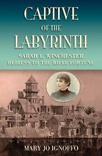 Captive of the Labyrinth: Sarah L. Winchester, Heiress to the Rifle Fortune Igno
