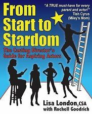From Start to Stardom : The Casting Director's Guide for Aspiring Actors by...