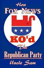 How Fox News KO'd the Republican Party by Uncle Sam (2013, Paperback, Large...