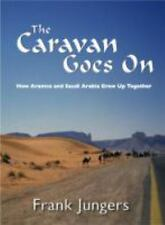 The Caravan Goes On : How Aramco and Saudi Arabia Grew up Together by Frank...