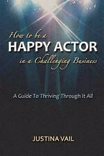 How to Be a Happy Actor in a Challenging Business: A Guide to Thriving...