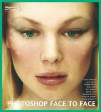 Photoshop Face to Face: Facial Image Retouching, Manipulation and Makeovers with