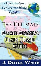 The Ultimate North America Train Travel Guide by J. Doyle White (2014,...