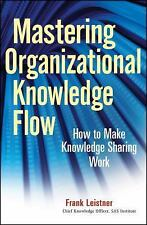 Mastering Organizational Knowledge Flow: How to Make Knowledge Sharing Work (Wil