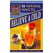 50 Natural Ways to Relieve a Cold: Instant, simple hints and tips for curing the