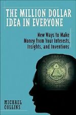 The Million-Dollar Idea in Everyone: Easy New Ways to Make Money from Your Inter