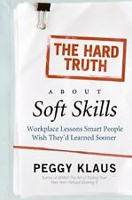The Hard Truth About Soft Skills: Workplace Lessons Smart People Wish They'd Le