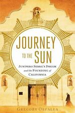 Journey to the Sun : Junipero Serra's Dream and the Founding of California by...