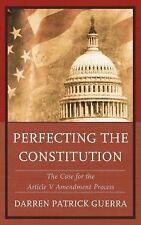 Perfecting the Constitution : The Case for the Article V Amendment Process by...