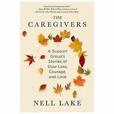 The Caregivers : A Support Group's Stories of Slow Loss, Courage, and Love by...
