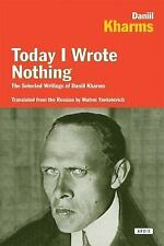Today I Wrote Nothing : The Selected Writings of Daniil Kharms by Daniel...