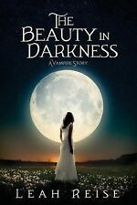 The Beauty in Darkness : A Vampire Story by Leah Reise (2016, Paperback)