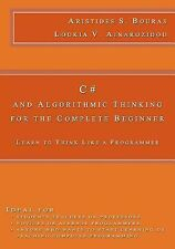 C# and Algorithmic Thinking for the Complete Beginner : Learn to Think Like a...