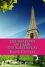 The Shadows of Paris : The Screenplay by Robin Calvert (2013, Paperback)