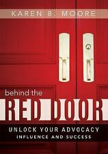 Behind the Red Door : Unlock Your Advocacy Influence and Success by Karen B....