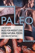 Paleo : Lose Fat with Paleo for Weight Loss Using Natural Foods and Healthy...