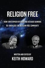 Religion Free : How Christopher Hitchens and Richard Dawkins Re-Energized the...