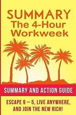 The 4 Hour Work Week Summary : Action Guide to Escape 9 - 5, Live Anywhere,...