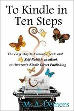 To Kindle in Ten Steps : The Easy Way to Format, Create and Self-Publish an...
