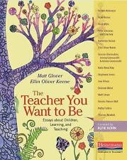 The Teacher You Want to Be : Essays about Children, Learning, and Teaching...