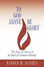 To God Alone Be Glory: The Story and Sources of the Book of Common Wor-ExLibrary