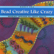 BEAD CREATIVE LIKE CRAZY Quilting Nancy Eha NEW BOOK Beaded Embroidery Designs