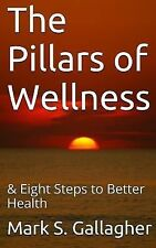 The Pillars of Wellness : And Eight Steps to Better Health by Mark Gallagher...