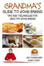 Grandma's Guide to Home Baking Tips and Techniques for Healthy Home Baking by...