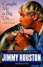 Caught Me A Big 'Un : Jimmy Houston's Bass Fishing Tips 'N Tales by Steven D....