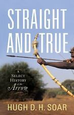 Straight and True : A Select History of the Arrow by Hugh D. H. Soar (2012,...