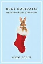 Holy Holidays!: The Catholic Origins of Celebration