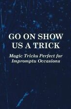 Go on Show Us a Trick - Magic Tricks Perfect for Impromptu Occasions by Anon...