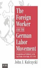 The Foreign Worker and the German Labor Movement : Xenophobia and Solidarity...
