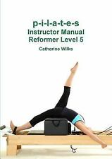 P-I-L-a-T-e-S Instructor Manual Reformer Level 5 by Catherine Wilks (2011,...