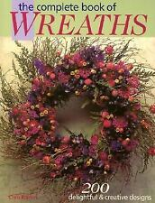 The Complete Book of Wreaths : 200 Delightful and Creative Designs by Chris...