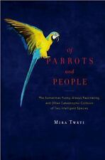 Of Parrots and People: The Sometimes Funny, Always Fascinating, and Often Catas