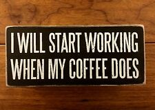I WILL START WORKING WHEN MY COFFEE DOES wood box sign 6x2-1/2 PrimitivesByKathy